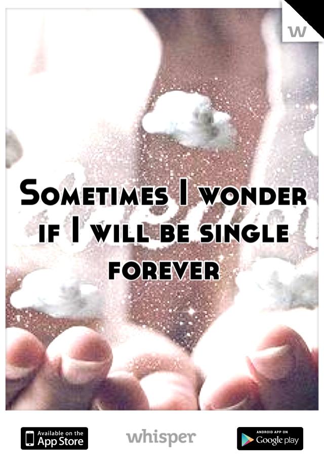 Sometimes I wonder if I will be single forever