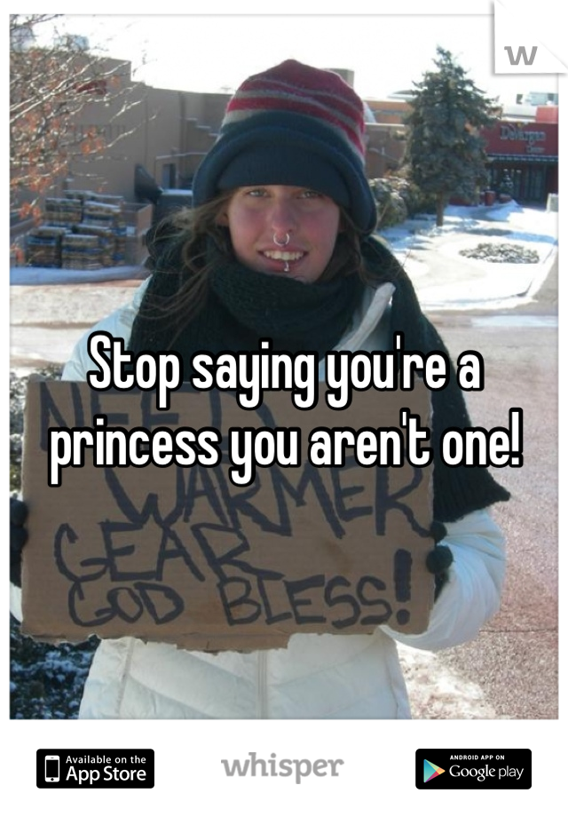 Stop saying you're a princess you aren't one!