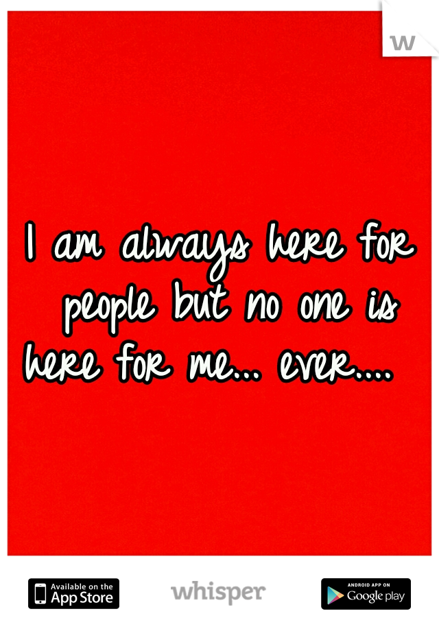I am always here for people but no one is here for me... ever....