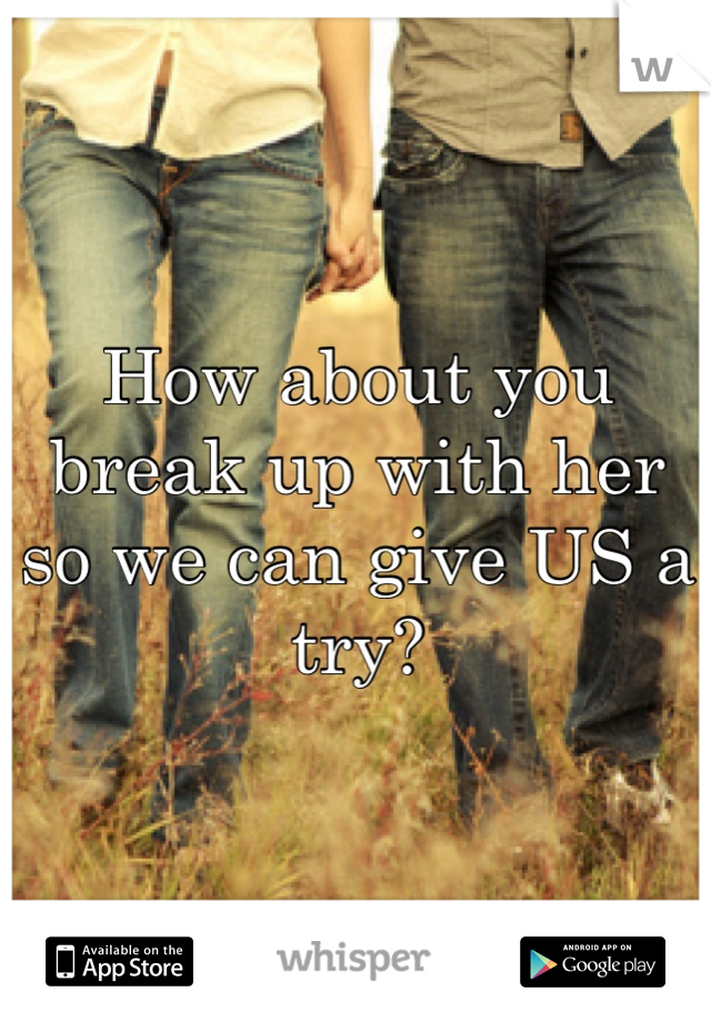 How about you break up with her so we can give US a try?