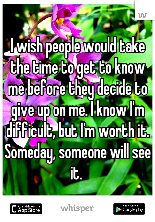 I wish people would take the time to get to know me before they decide to give up on me. I know I'm difficult, but I'm worth it. Someday, someone will see it.