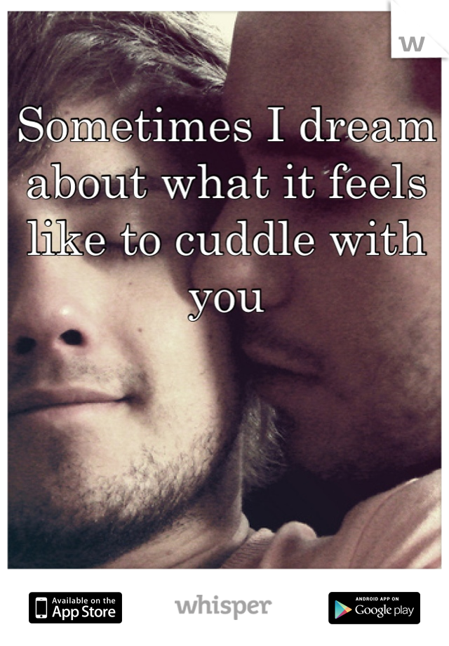 Sometimes I dream about what it feels like to cuddle with you