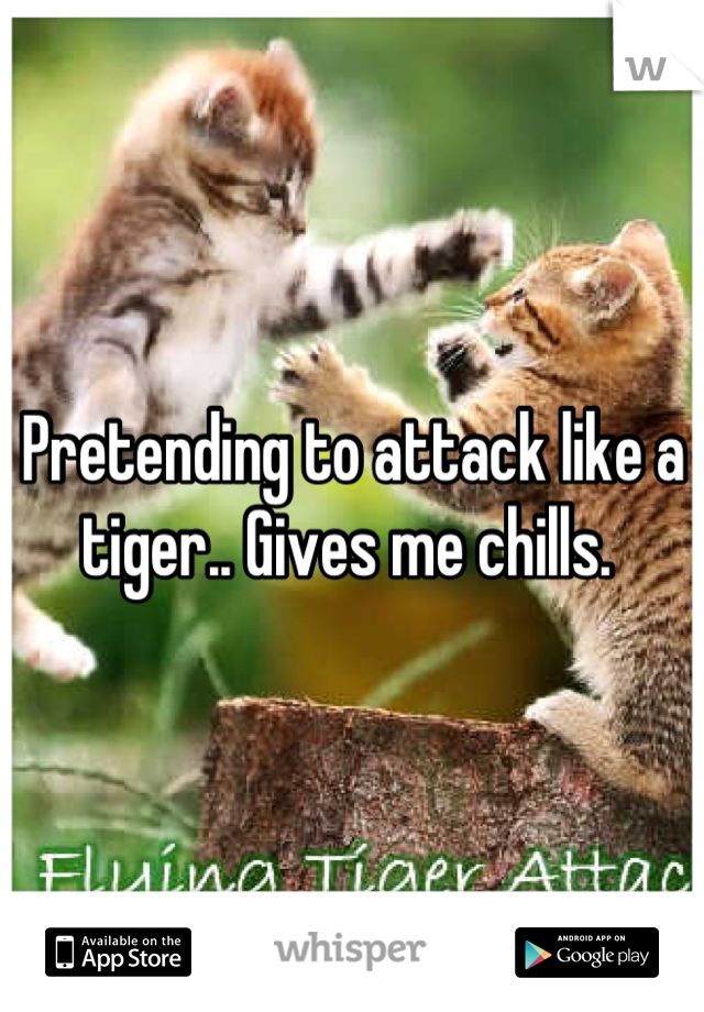 Pretending to attack like a tiger.. Gives me chills.