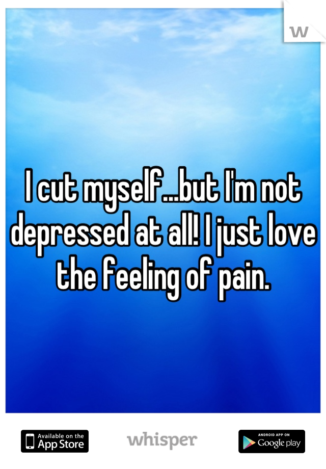 I cut myself...but I'm not depressed at all! I just love the feeling of pain.