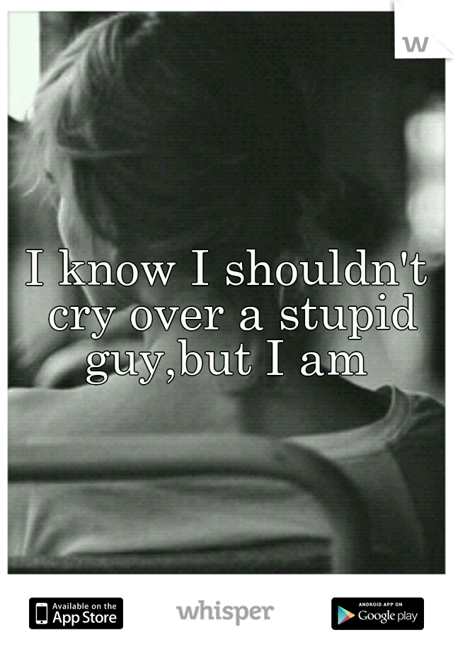 I know I shouldn't cry over a stupid guy,but I am