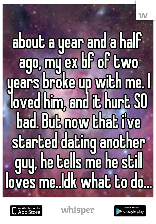 about a year and a half ago, my ex bf of two years broke up with me. I loved him, and it hurt SO bad. But now that i've started dating another guy, he tells me he still loves me..Idk what to do...