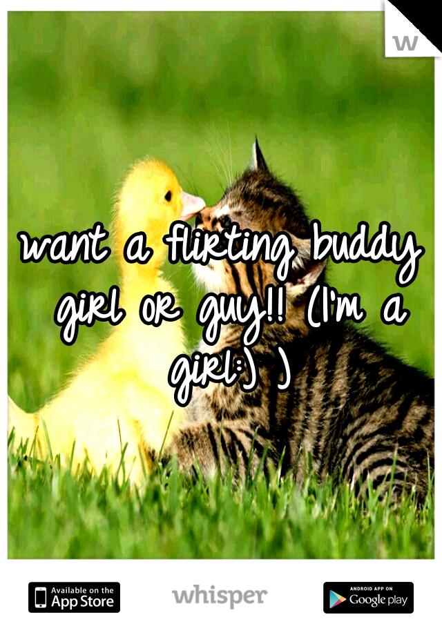 want a flirting buddy girl or guy!! (I'm a girl:) )