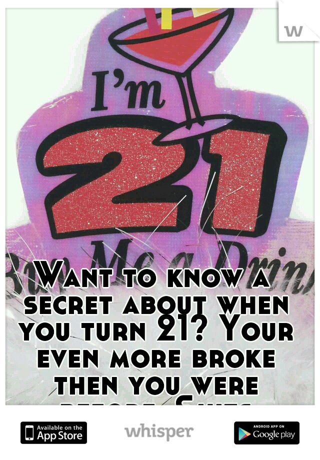 Want to know a secret about when you turn 21? Your even more broke then you were before. Shits expensive!!