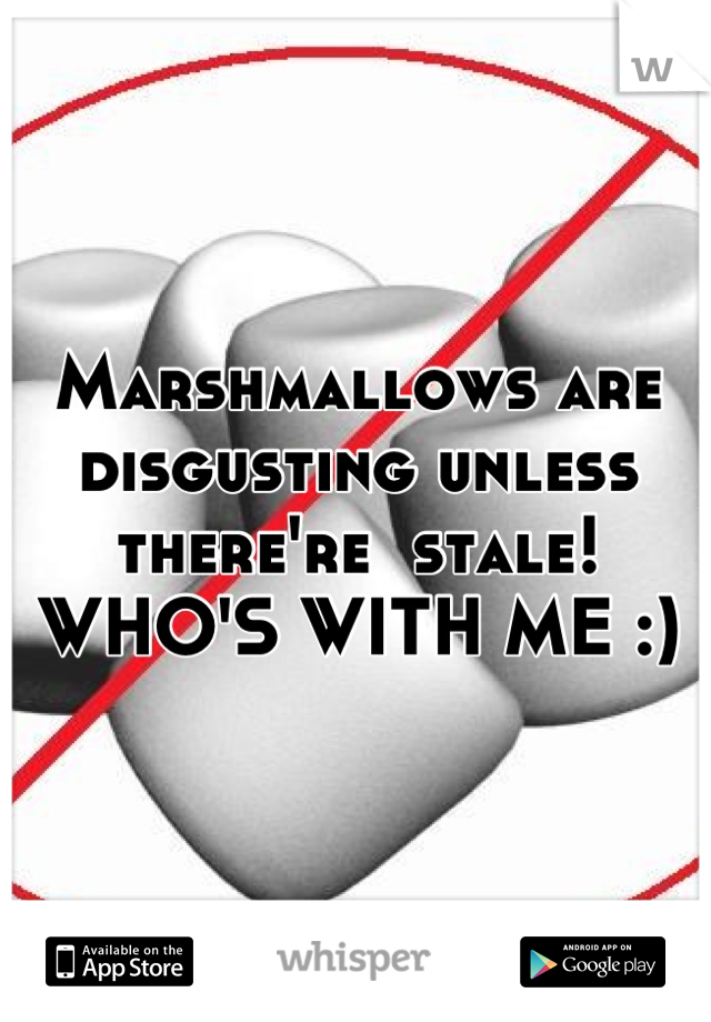 Marshmallows are disgusting unless there're  stale! WHO'S WITH ME :)
