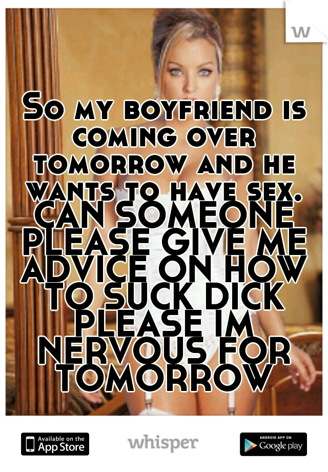 So my boyfriend is coming over tomorrow and he wants to have sex. CAN SOMEONE PLEASE GIVE ME ADVICE ON HOW TO SUCK DICK PLEASE IM NERVOUS FOR TOMORROW