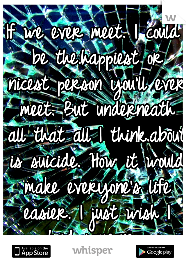 If we ever meet. I could be the.happiest or nicest person you'll ever meet. But underneath all that all I think.about is suicide. How it would make everyone's life easier. I just wish I had someone...
