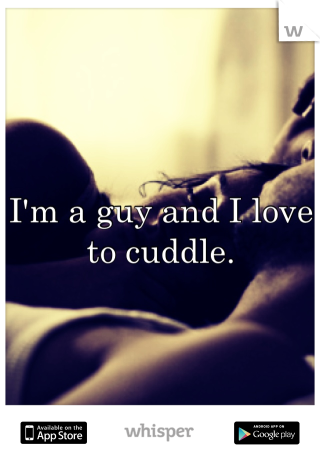 I'm a guy and I love to cuddle.
