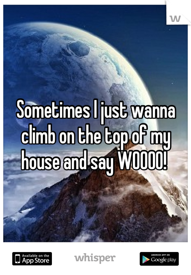 Sometimes I just wanna climb on the top of my house and say WOOOO!