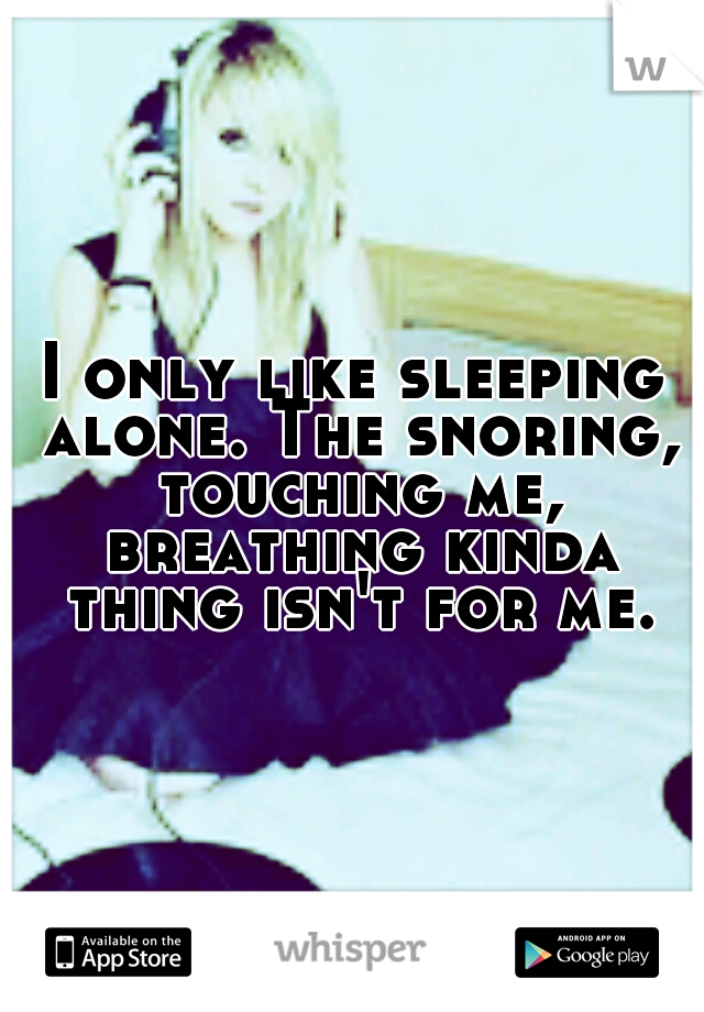 I only like sleeping alone. The snoring, touching me, breathing kinda thing isn't for me.