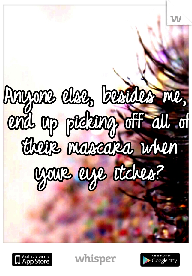 Anyone else, besides me, end up picking off all of their mascara when your eye itches?