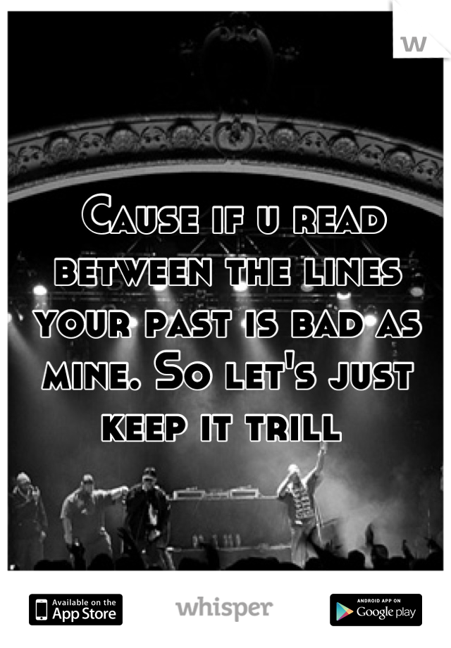 Cause if u read between the lines your past is bad as mine. So let's just keep it trill
