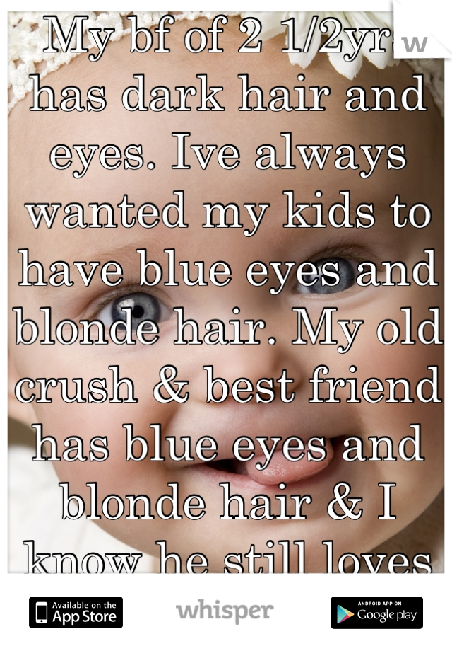 My bf of 2 1/2yrs has dark hair and eyes. Ive always wanted my kids to have blue eyes and blonde hair. My old crush & best friend has blue eyes and blonde hair & I know he still loves me & always has.