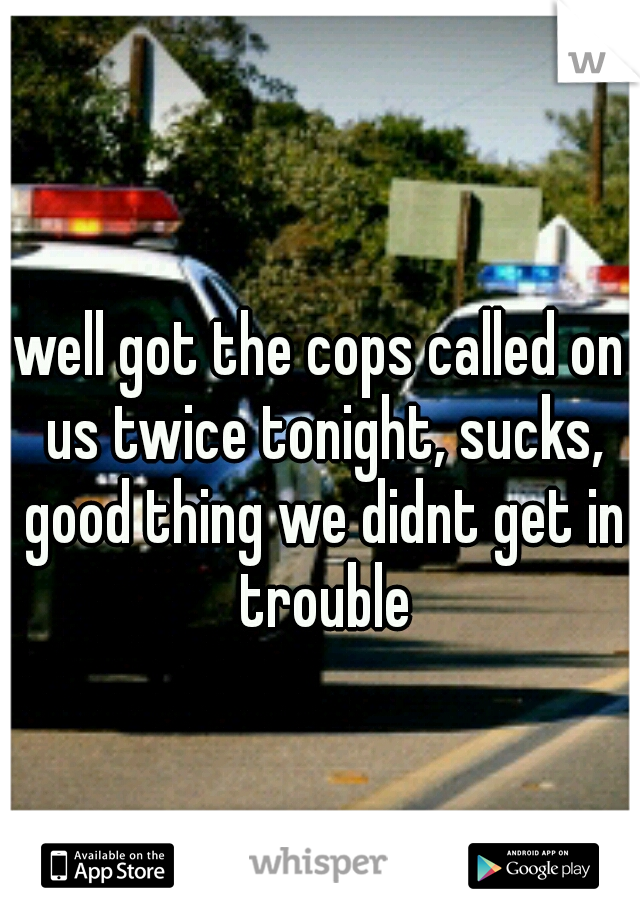 well got the cops called on us twice tonight, sucks, good thing we didnt get in trouble