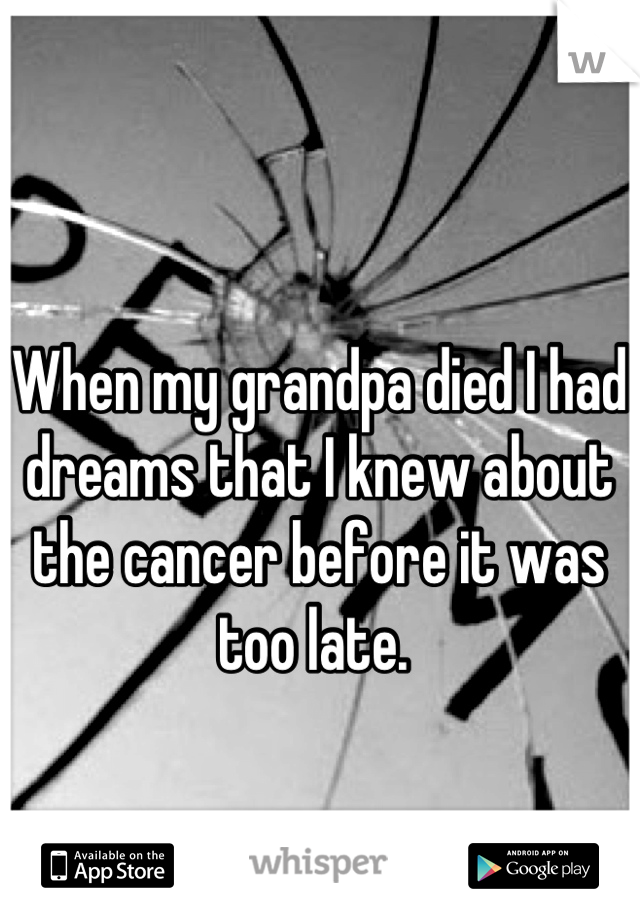 When my grandpa died I had dreams that I knew about the cancer before it was too late.