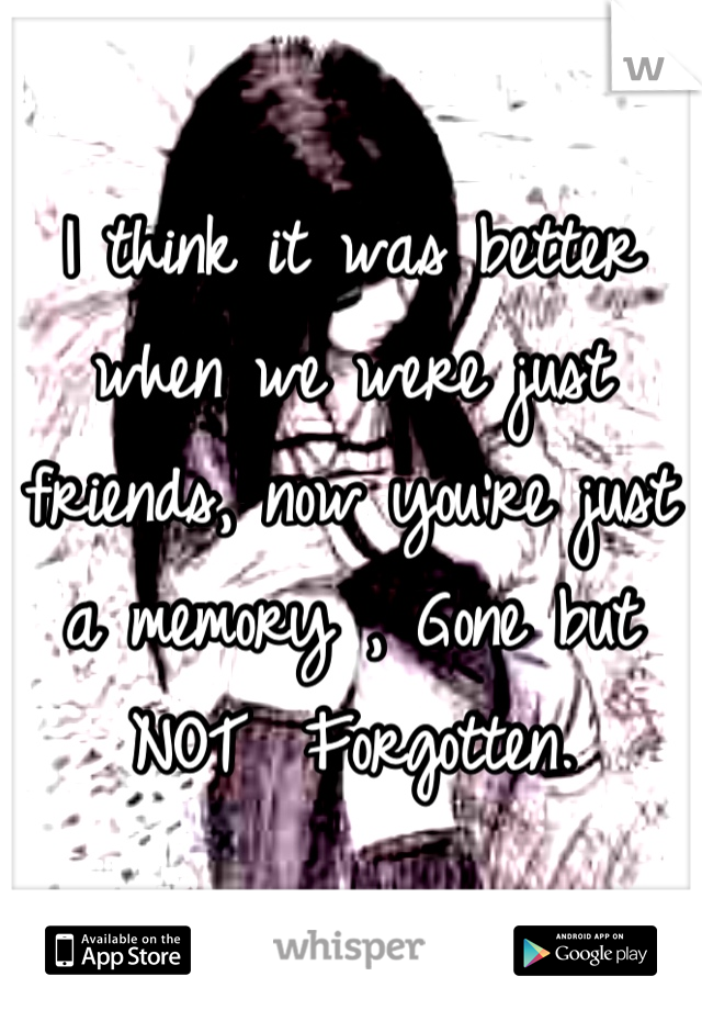 I think it was better when we were just friends, now you're just a memory , Gone but NOT  Forgotten.