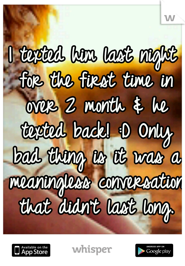 I texted him last night for the first time in over 2 month & he texted back! :D Only bad thing is it was a meaningless conversation that didn't last long.