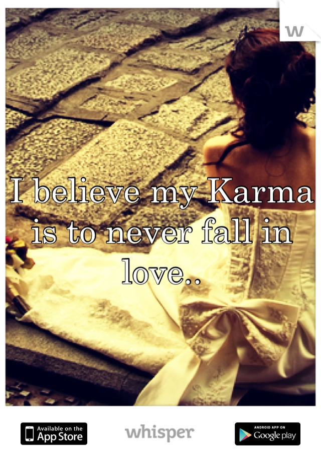 I believe my Karma is to never fall in love..