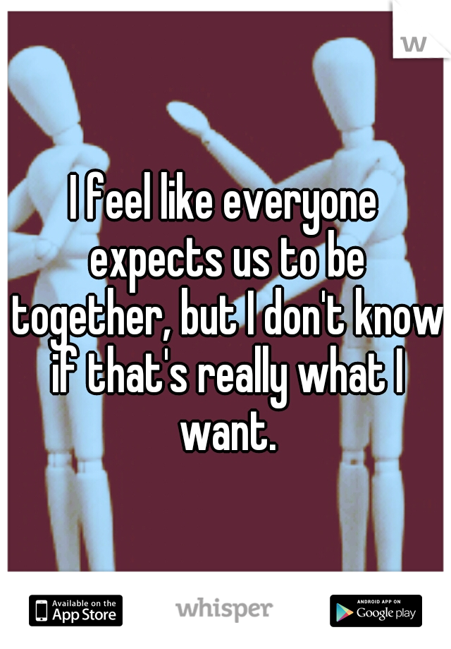 I feel like everyone expects us to be together, but I don't know if that's really what I want.