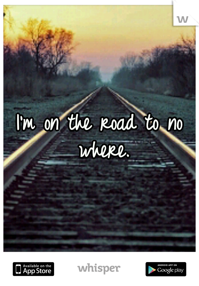 I'm on the road to no where.