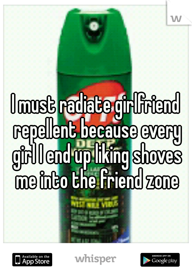 I must radiate girlfriend repellent because every girl I end up liking shoves me into the friend zone