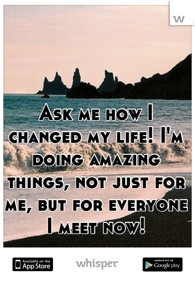 Ask me how I changed my life! I'm doing amazing things, not just for me, but for everyone I meet now!