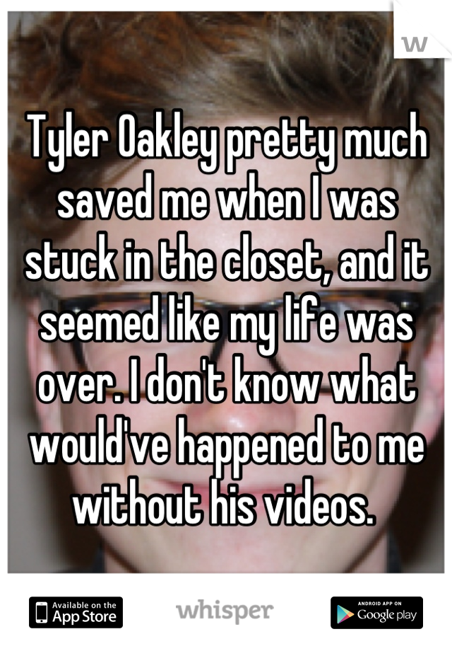 Tyler Oakley pretty much saved me when I was stuck in the closet, and it seemed like my life was over. I don't know what would've happened to me without his videos.