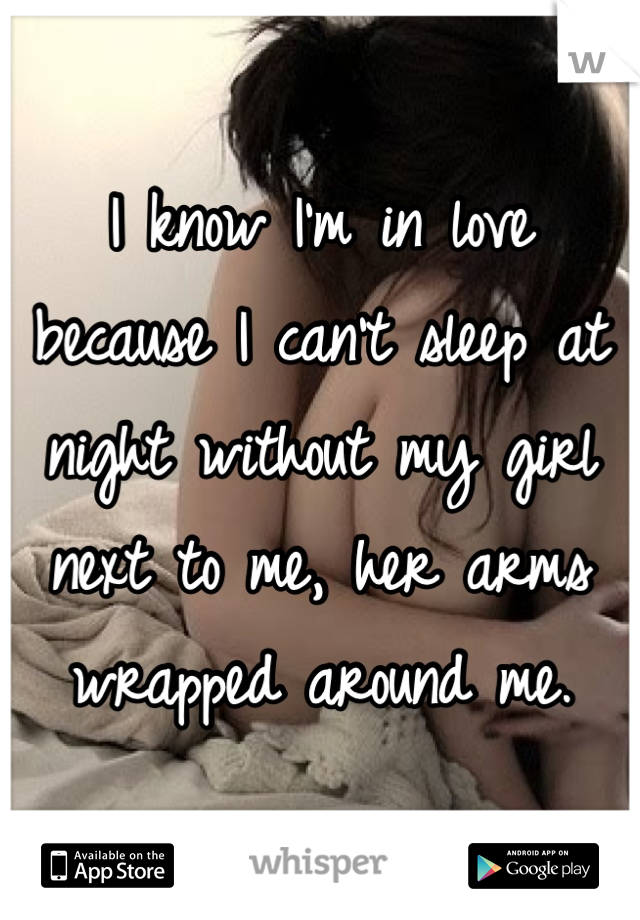 I know I'm in love  because I can't sleep at night without my girl next to me, her arms wrapped around me.