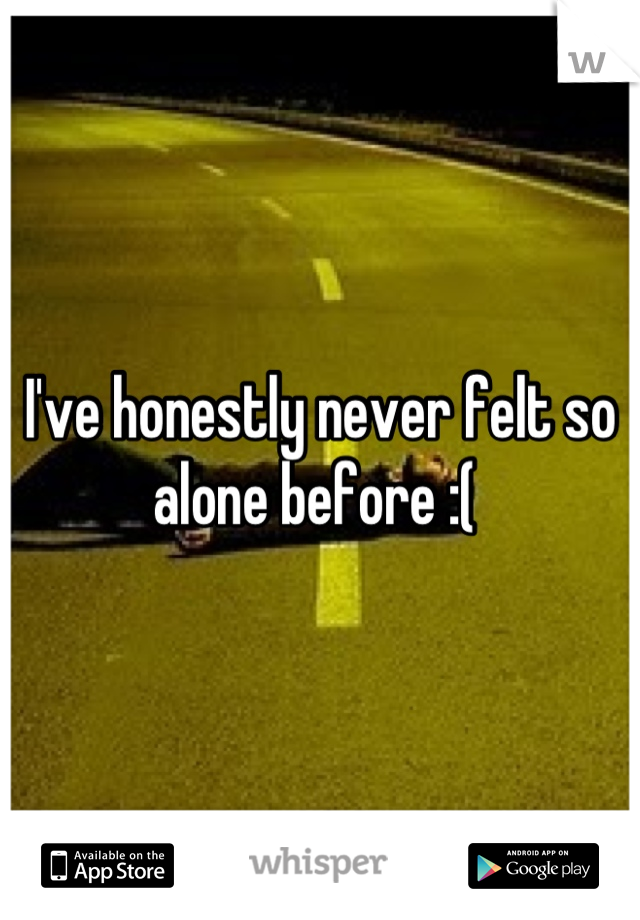 I've honestly never felt so alone before :(