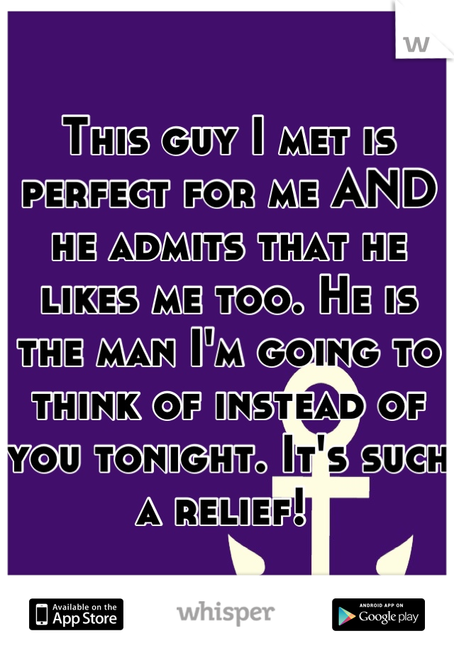 This guy I met is perfect for me AND he admits that he likes me too. He is the man I'm going to think of instead of you tonight. It's such a relief!