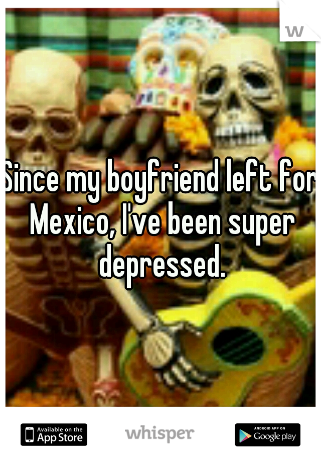 Since my boyfriend left for Mexico, I've been super depressed.