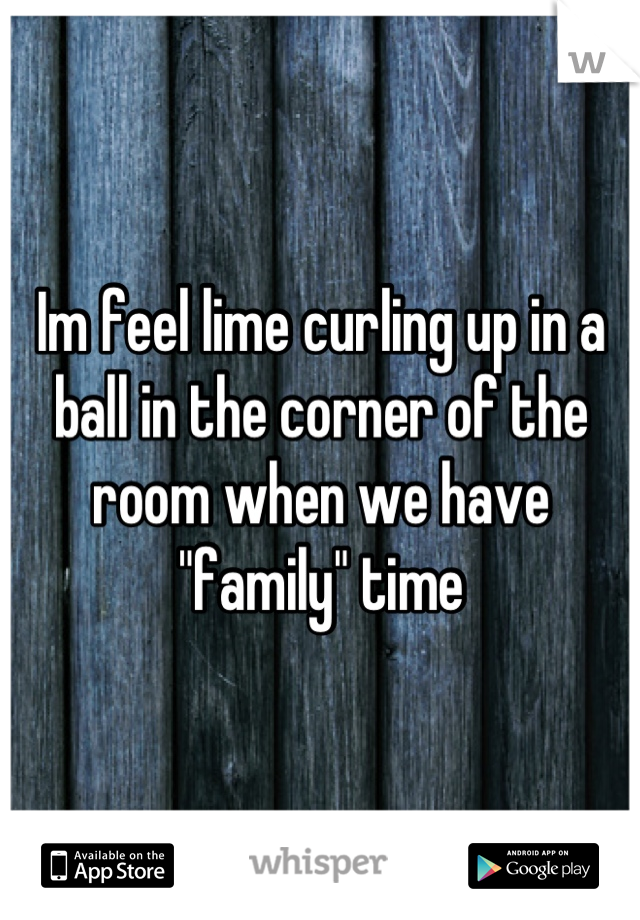 """Im feel lime curling up in a ball in the corner of the room when we have """"family"""" time"""