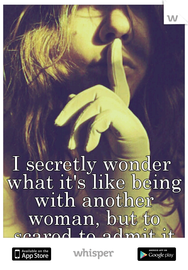 I secretly wonder what it's like being with another woman, but to scared to admit it