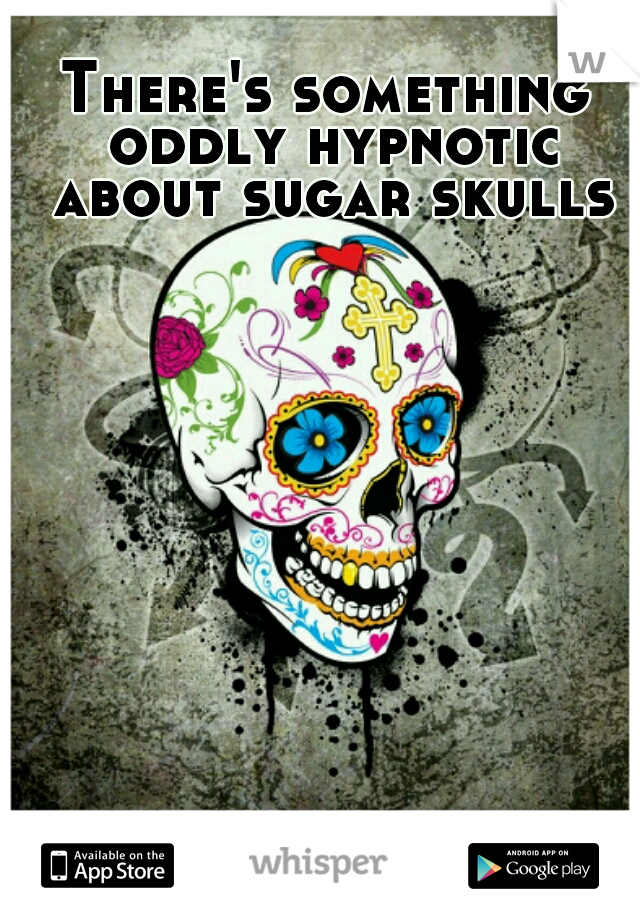 There's something oddly hypnotic about sugar skulls