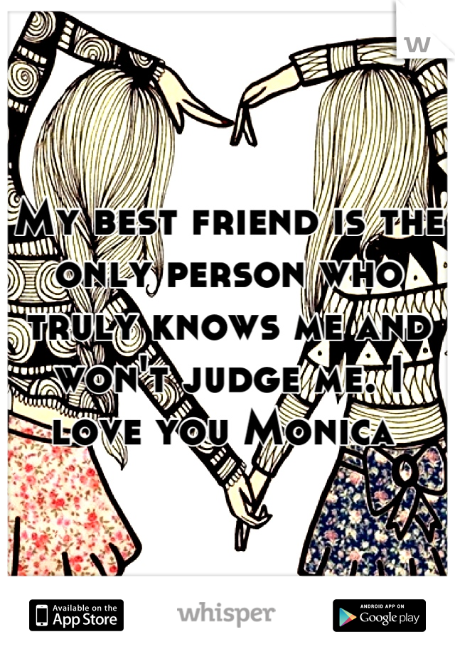 My best friend is the only person who truly knows me and won't judge me. I love you Monica