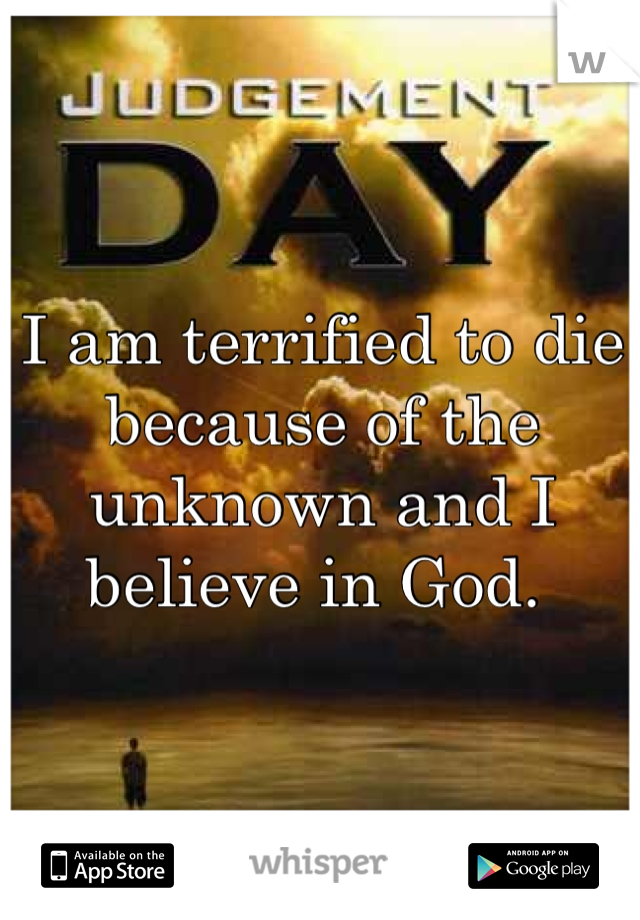 I am terrified to die because of the unknown and I believe in God.