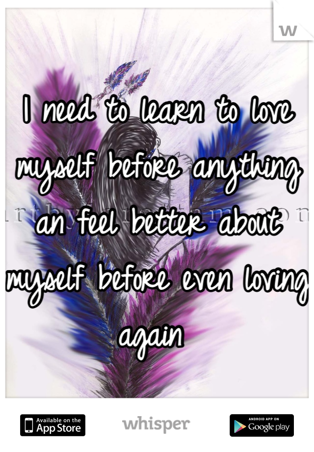 I need to learn to love myself before anything an feel better about myself before even loving again