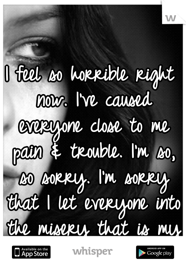 I feel so horrible right now. I've caused everyone close to me pain & trouble. I'm so, so sorry. I'm sorry that I let everyone into the misery that is my life.