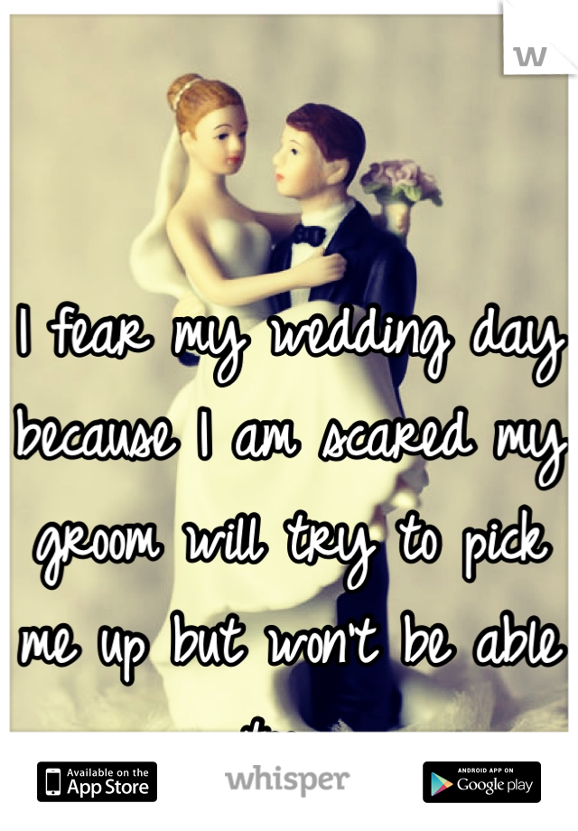I fear my wedding day because I am scared my groom will try to pick me up but won't be able too...