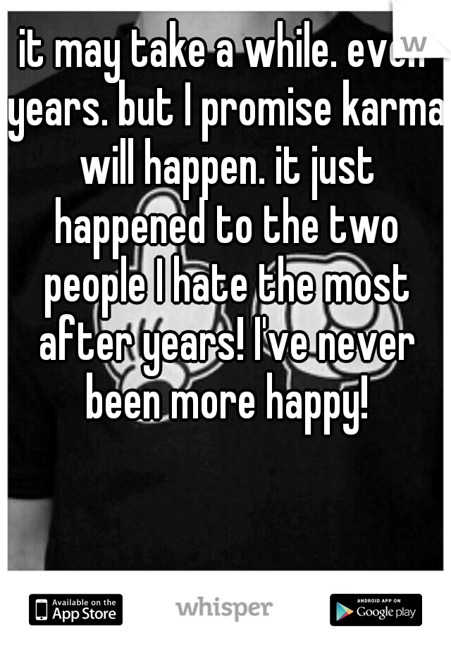 it may take a while. even years. but I promise karma will happen. it just happened to the two people I hate the most after years! I've never been more happy!