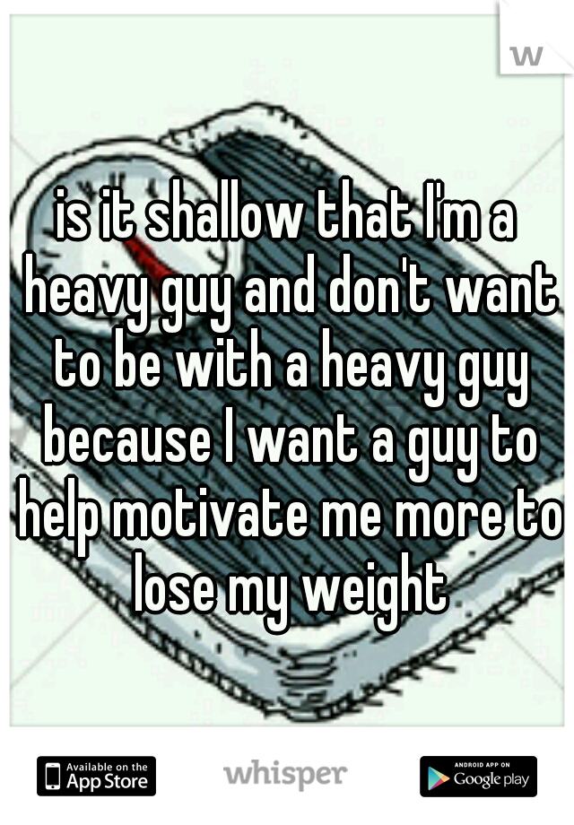 is it shallow that I'm a heavy guy and don't want to be with a heavy guy because I want a guy to help motivate me more to lose my weight