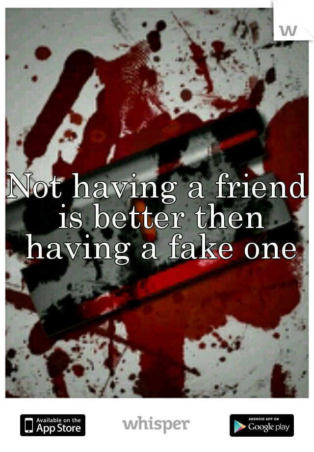Not having a friend is better then having a fake one