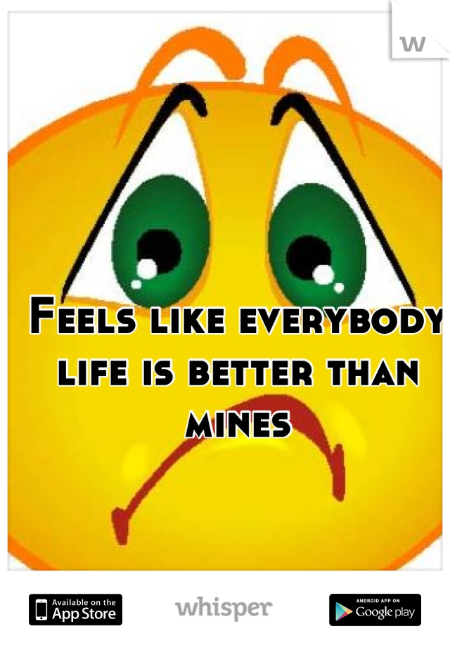 Feels like everybody life is better than mines