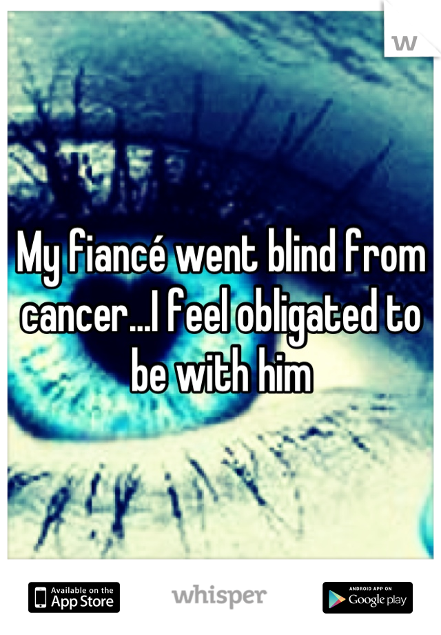 My fiancé went blind from cancer...I feel obligated to be with him