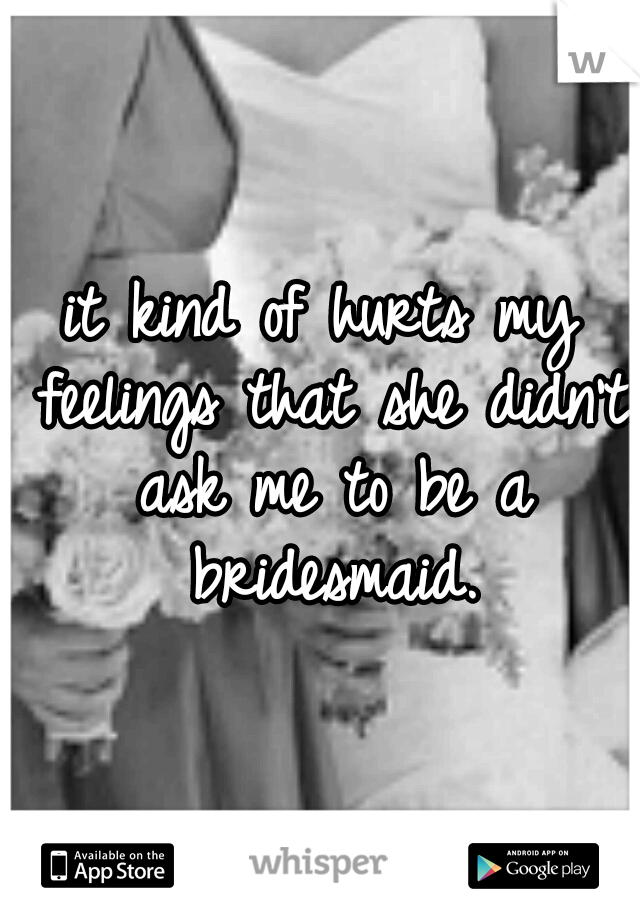 it kind of hurts my feelings that she didn't ask me to be a bridesmaid.