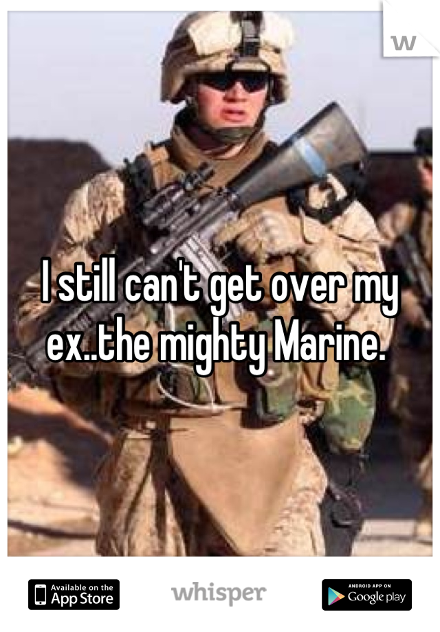 I still can't get over my ex..the mighty Marine.